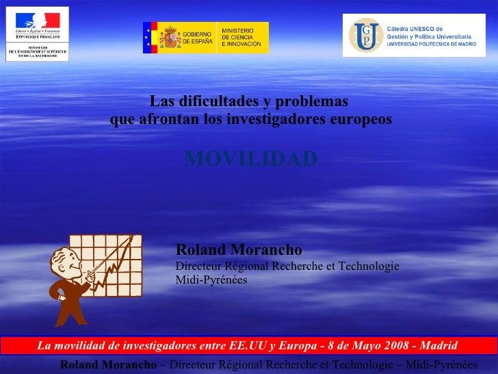 Las dificultades y problemas  que afrontan los investigadores europeos MOVILIDAD Roland Morancho Directeur Régional Recher...