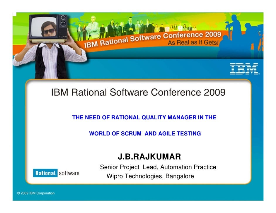 THE NEED OF RATIONAL QUALITY MANAGER IN THE       WORLD OF SCRUM AND AGILE TESTING                  J.B.RAJKUMAR         S...
