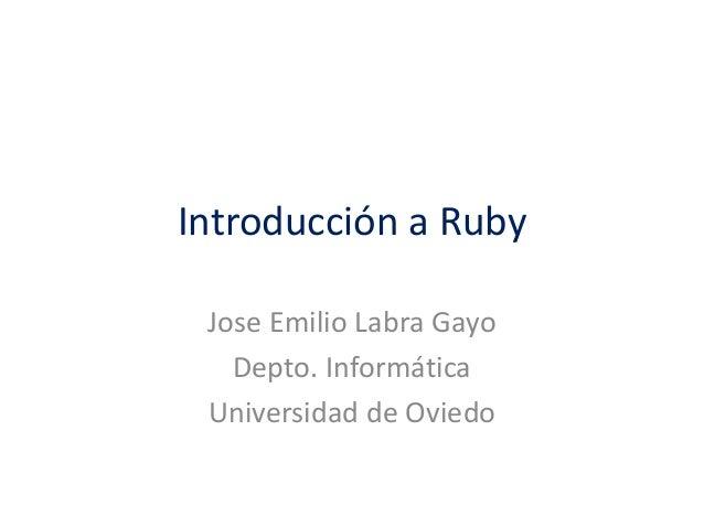 Introducción a Ruby Jose Emilio Labra Gayo Depto. Informática Universidad de Oviedo