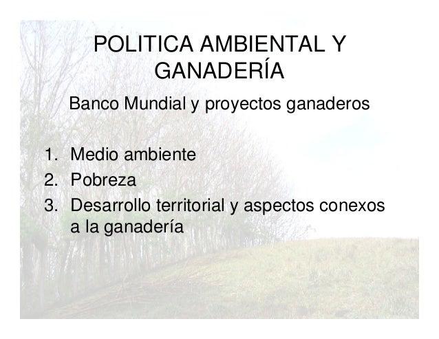 POLITICA AMBIENTAL Y GANADERÍA Banco Mundial y proyectos ganaderos 1. Medio ambiente 2. Pobreza 3. Desarrollo territorial ...