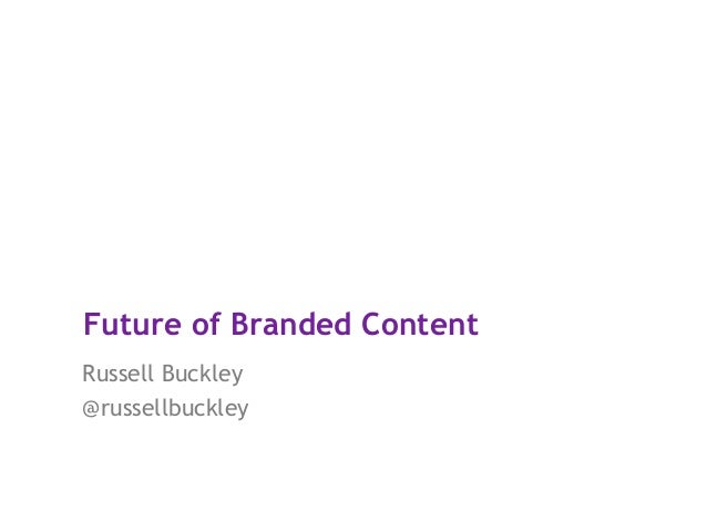 Future of Branded Content Russell Buckley @russellbuckley