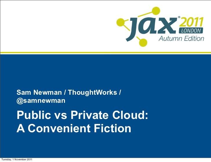 Sam Newman / ThoughtWorks /           @samnewman           Public vs Private Cloud:           A Convenient FictionTuesday,...