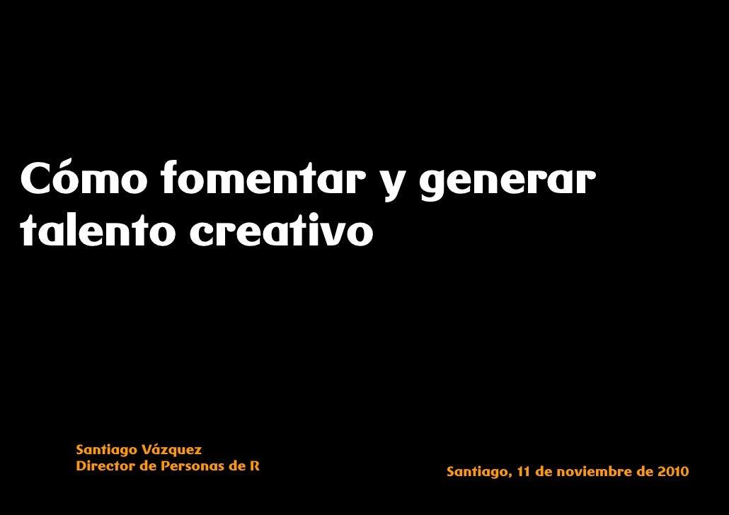 Cómo fomentar y generartalento creativo  Santiago Vázquez  Director de Personas de R   Santiago, 11 de noviembre de 2010