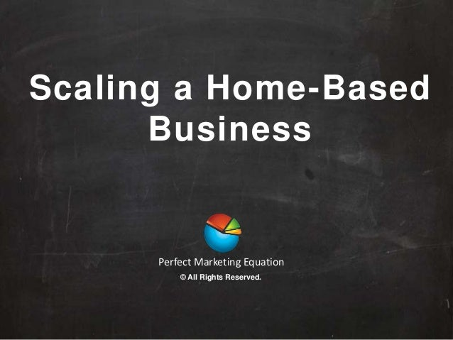 Scaling a Home-Based Business Perfect Marketing Equation © All Rights Reserved.