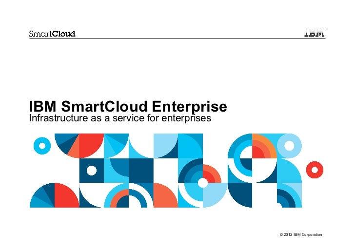 IBM SmartCloud EnterpriseInfrastructure as a service for enterprises                                              © 2012 I...