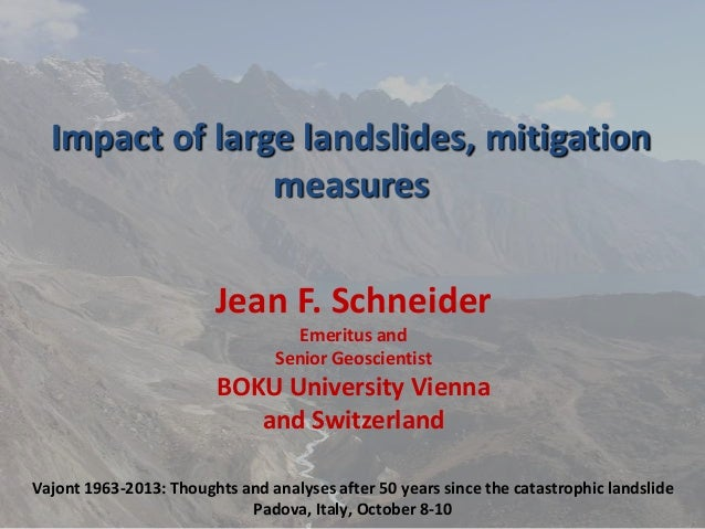 Impact of large landslides, mitigation measures Jean F. Schneider Emeritus and Senior Geoscientist  BOKU University Vienna...