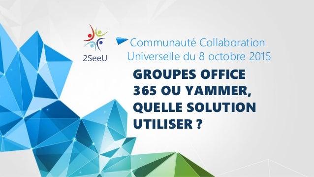 GROUPES OFFICE 365 OU YAMMER, QUELLE SOLUTION UTILISER ? Communauté Collaboration Universelle du 8 octobre 2015