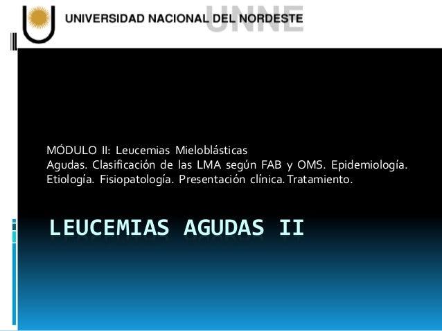MÓDULO II: Leucemias Mieloblásticas  Agudas. Clasificación de las LMA según FAB y OMS. Epidemiología.  Etiología. Fisiopat...