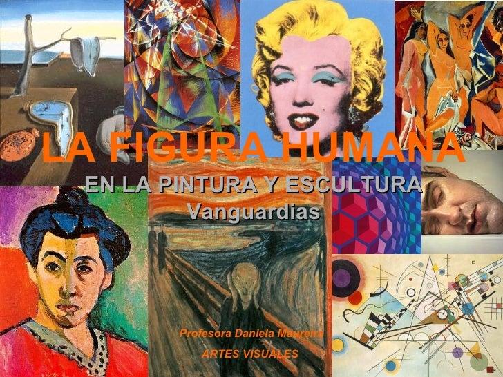 LA FIGURA HUMANA  EN LA PINTURA Y ESCULTURA Vanguardias Profesora Daniela Maureira ARTES VISUALES