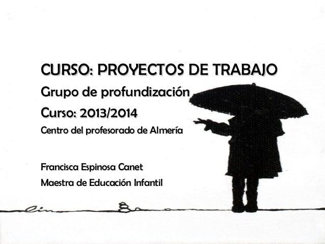 CURSO: PROYECTOS DE TRABAJOCURSO: PROYECTOS DE TRABAJO Grupo de profundizaciónGrupo de profundización Curso: 2013/2014Curs...