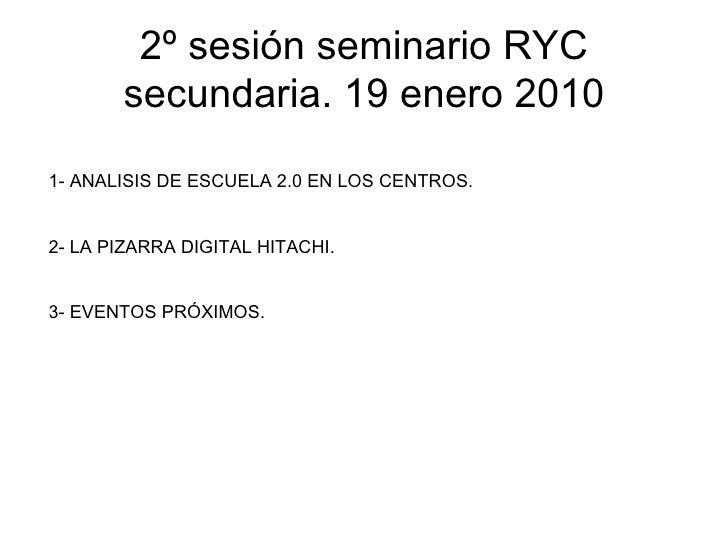 2º sesión seminario RYC secundaria. 19 enero 2010 1- ANALISIS DE ESCUELA 2.0 EN LOS CENTROS. 2- LA PIZARRA DIGITAL HITACHI...