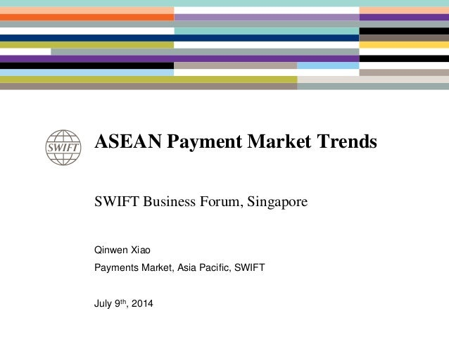 ASEAN Payment Market Trends SWIFT Business Forum, Singapore Qinwen Xiao Payments Market, Asia Pacific, SWIFT July 9th, 2014