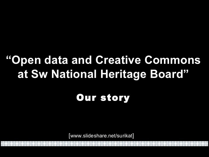 """"""" Open data and Creative Commons at Sw National Heritage Board"""" Our story [ www.slideshare.net/surikat ]"""