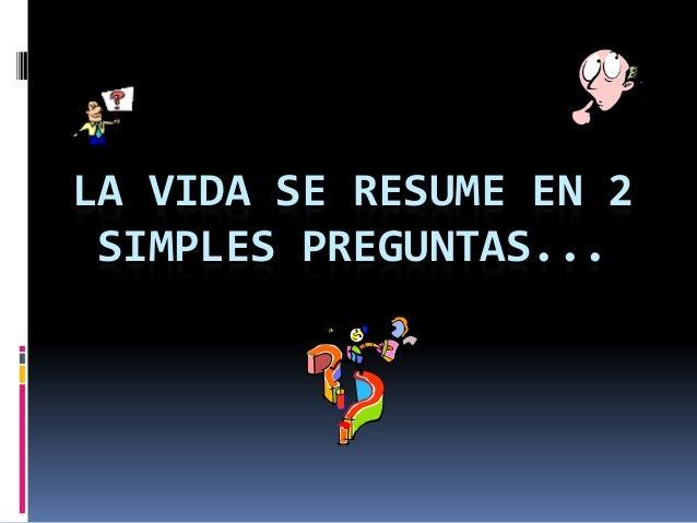 LA VIDA SE RESUME EN 2 SIMPLES PREGUNTAS...