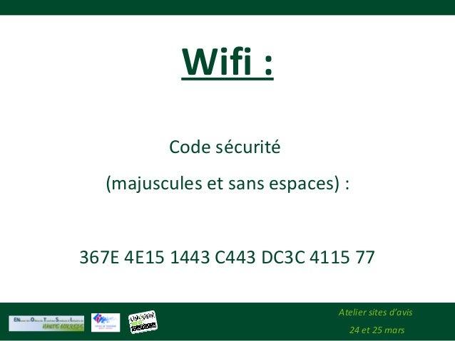 Atelier sites d'avis 24 et 25 mars Wifi : Code sécurité (majuscules et sans espaces) : 367E 4E15 1443 C443 DC3C 4115 77