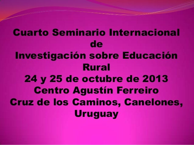Cuarto Seminario Internacional de Investigación sobre Educación Rural 24 y 25 de octubre de 2013 Centro Agustín Ferreiro C...