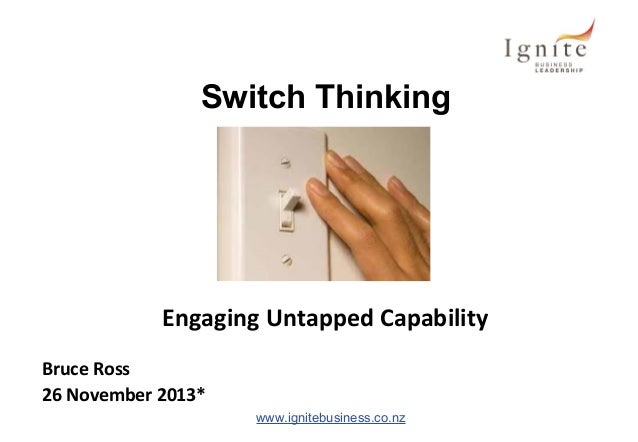 Switch Thinking  Engaging Untapped Capability Bruce Ross 26 November 2013* www.ignitebusiness.co.nz