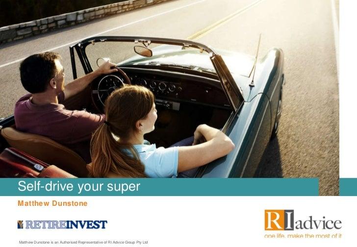 Matthew Dunstone Self-drive your super Matthew Dunstone is an Authorised Representative of RI Advice Group Pty Ltd