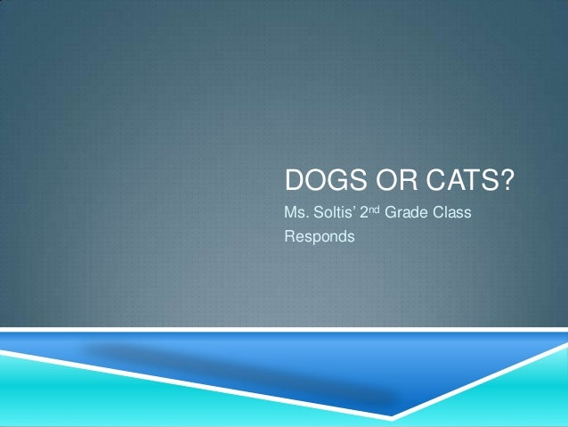 DOGS OR CATS?Ms. Soltis' 2nd Grade ClassResponds