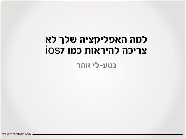 למה האפליקציה שלך לא צריכה להיראות כמו 7ios נטע-לי זוהר  www.zoharstudio.com