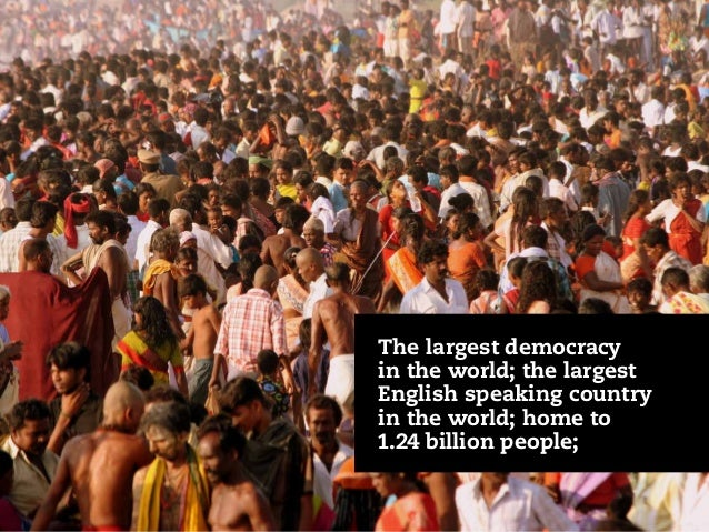 The largest democracy in the world; the largest English speaking country in the world; home to 1.24 billion people;