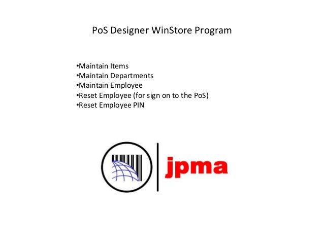 PoS Designer WinStore Program •Maintain Items •Maintain Departments •Maintain Employee •Reset Employee (for sign on to the...