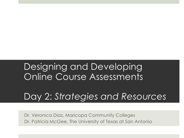 Designing and Developing Online Course Assessments<br />Day 2: Strategies and Resources<br />Dr. Veronica Diaz, Maricopa C...