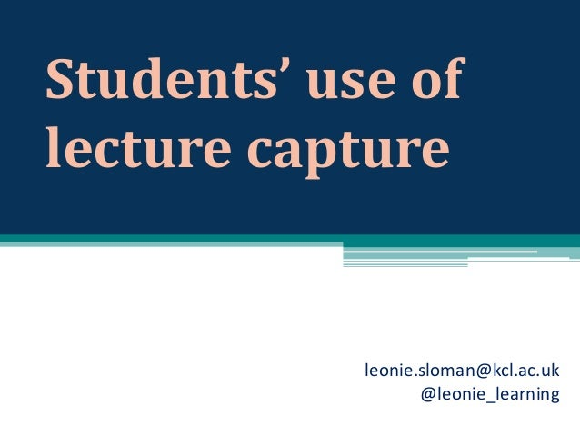 Students' use of lecture capture  leonie.sloman@kcl.ac.uk @leonie_learning