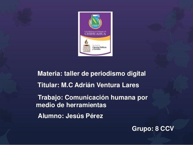 Materia: taller de periodismo digital Titular: M.C Adrián Ventura Lares Trabajo: Comunicación humana por medio de herramie...