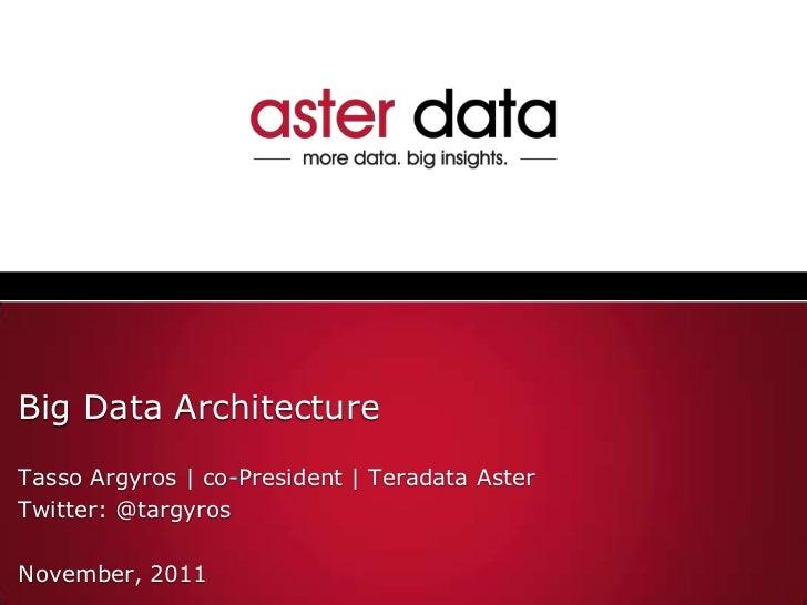 Big Data ArchitectureTasso Argyros | co-President | Teradata AsterTwitter: @targyrosNovember, 2011