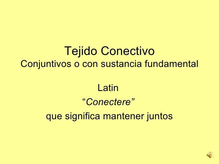 """Tejido ConectivoConjuntivos o con sustancia fundamental                  Latin             """"Conectere""""     que significa m..."""