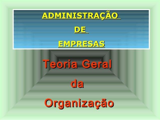 ADMINISTRAÇÃOADMINISTRAÇÃO DEDE EMPRESASEMPRESAS Teoria GeralTeoria Geral dada OrganizaçãoOrganização