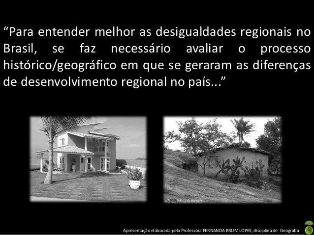 """Apresentação elaborada pela Professora FERNANDA BRUM LOPES, disciplina de Geografia """"Para entender melhor as desigualdades..."""