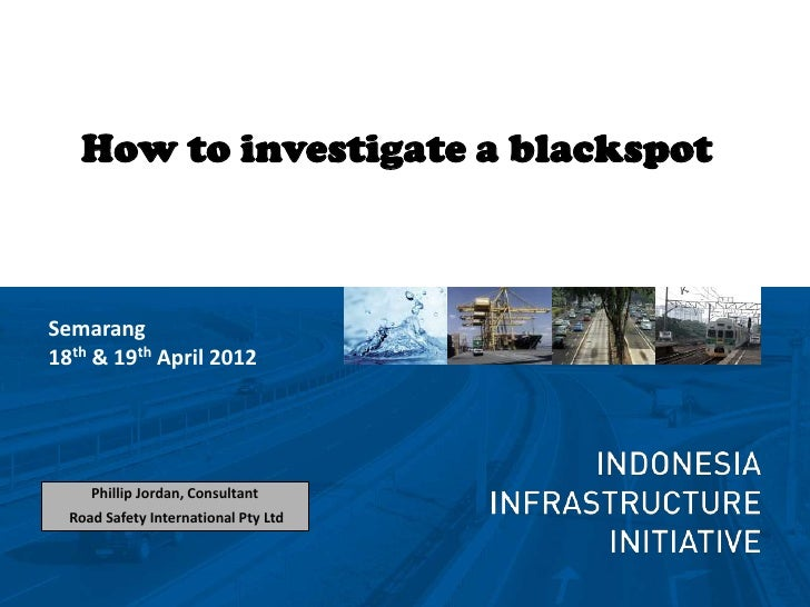 How to investigate a blackspotSemarang18th & 19th April 2012     Phillip Jordan, Consultant  Road Safety International Pty...