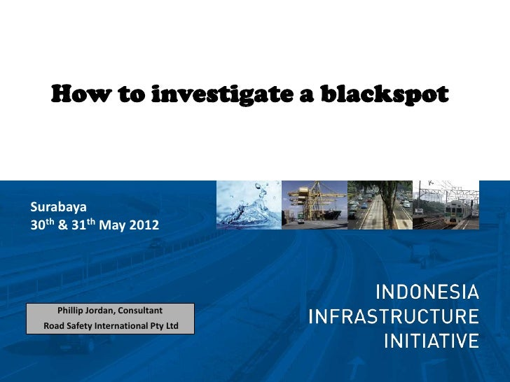 How to investigate a blackspotSurabaya30th & 31th May 2012     Phillip Jordan, Consultant  Road Safety International Pty Ltd
