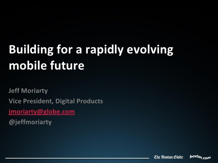 Building for a rapidly evolvingmobile futureJeff MoriartyVice President, Digital Productsjmoriarty@globe.com@jeffmoriarty