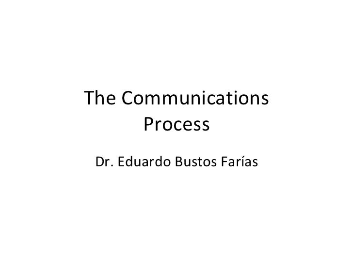 The Communications Process Dr. Eduardo Bustos Farías