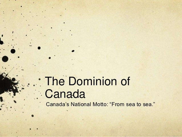 """The Dominion ofCanadaCanada's National Motto: """"From sea to sea."""""""