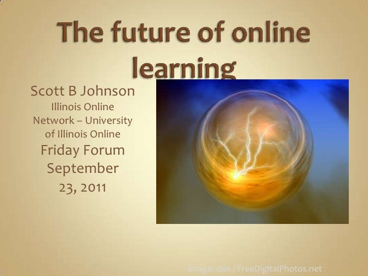 The future of online learning<br />Scott B Johnson<br />Illinois Online Network – University of Illinois Online<br />Frida...