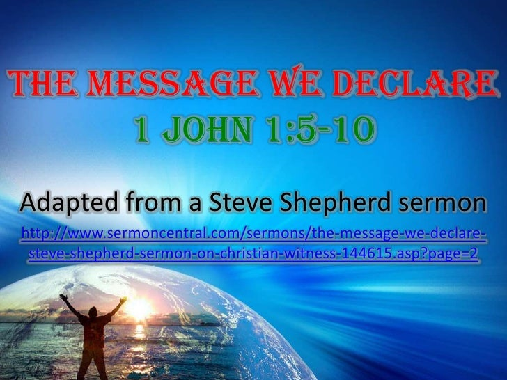 The Message We Declare 1 John 1:5-10<br />Adapted from a Steve Shepherd sermon<br />http://www.sermoncentral.com/sermons/t...