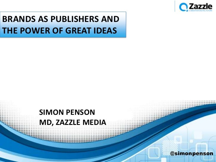 BRANDS AS PUBLISHERS ANDTHE POWER OF GREAT IDEAS       SIMON PENSON       MD, ZAZZLE MEDIA                           @simo...
