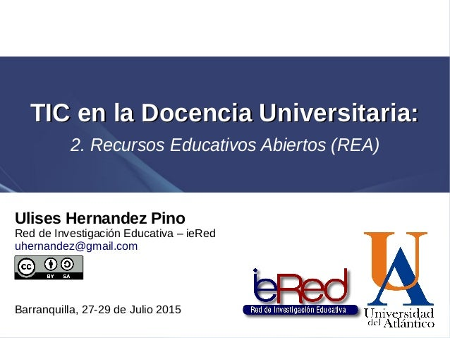 Ulises Hernandez Pino Red de Investigación Educativa – ieRed uhernandez@gmail.com Barranquilla, 27-29 de Julio 2015 TIC en...