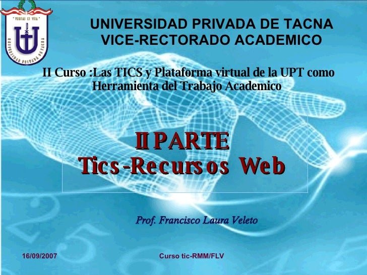 II PARTE Tics-Recursos Web Prof. Francisco Laura Veleto 16/09/2007 Curso tic-RMM/FLV UNIVERSIDAD PRIVADA DE TACNA VICE-REC...