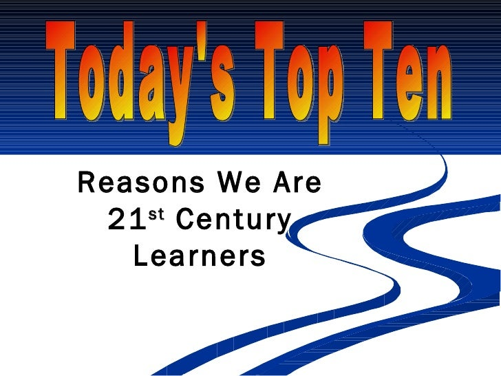 Today's Top Ten Reasons We Are 21 st  Century Learners