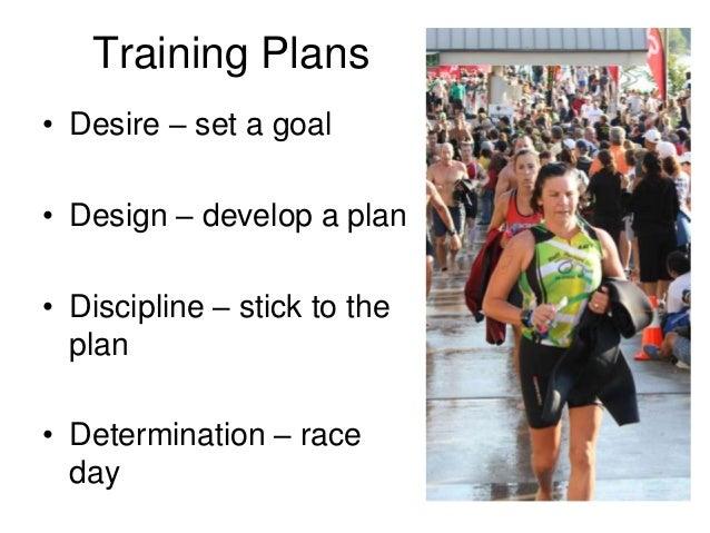 Training Plans• Desire – set a goal• Design – develop a plan• Discipline – stick to the  plan• Determination – race  day