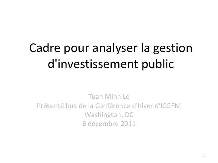 Cadre pour analyser la gestion   dinvestissement public                  Tuan Minh Le Présenté lors de la Conférence dhive...