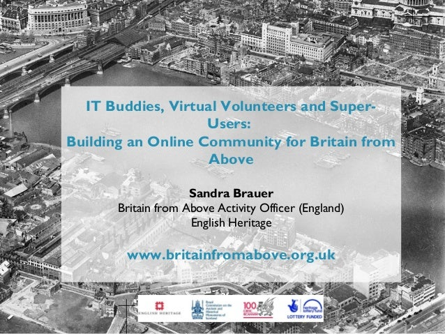 IT buddies, virtual volunteers and super-users: Building an online community for Britain from Above Sandra Brauer, English Heritage