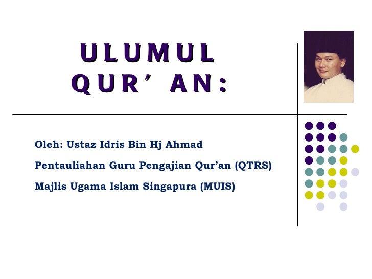 ULUMUL QUR'AN: Oleh: Ustaz Idris Bin Hj Ahmad Pentauliahan Guru Pengajian Qur'an (QTRS) Majlis Ugama Islam Singapura (MUIS)