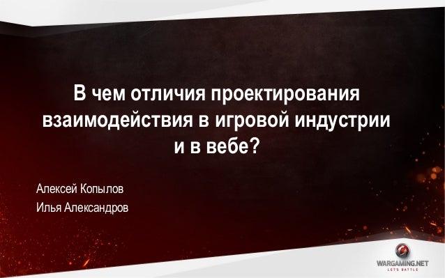 А. Копылов, И. Александров - «Сможет ли проектировщик взаимодействия в вебе стать проектировщиком в игровой индустрии?»