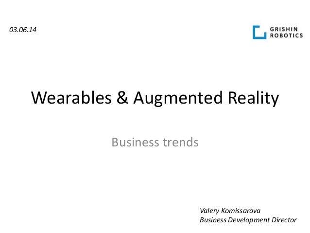 Wearables & Augmented Reality Business trends Valery Komissarova Business Development Director 03.06.14